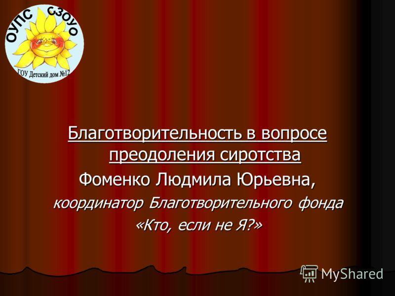 Благотворительность в вопросе преодоления сиротства Фоменко Людмила Юрьевна, координатор Благотворительного фонда «Кто, если не Я?»
