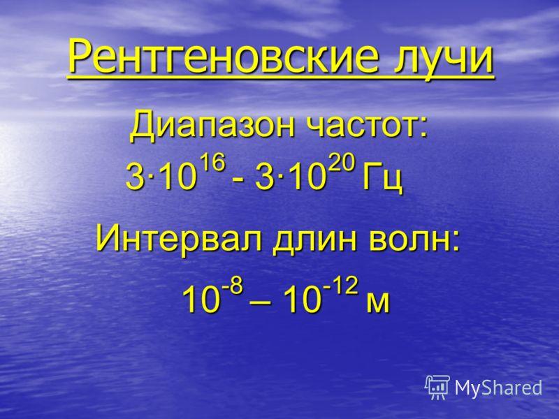 Интервал длин волн: 3·10 16 - 3·10 20 Гц 10 -8 – 10 -12 м Рентгеновские лучи Диапазон частот: