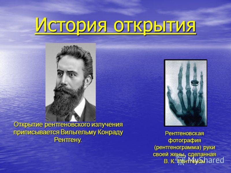 История открытия Рентгеновская фотография (рентгенограмма) руки своей жены, сделанная В. К. Рентгеном Открытие рентгеновского излучения приписывается Вильгельму Конраду Рентгену.