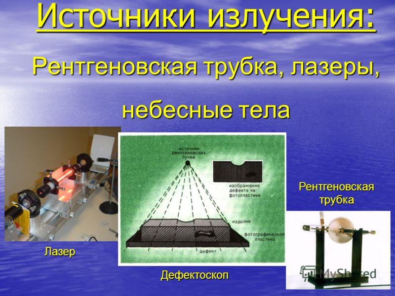 Источники излучения: Рентгеновская трубка, лазеры, небесные тела Лазер Дефектоскоп Рентгеновская трубка