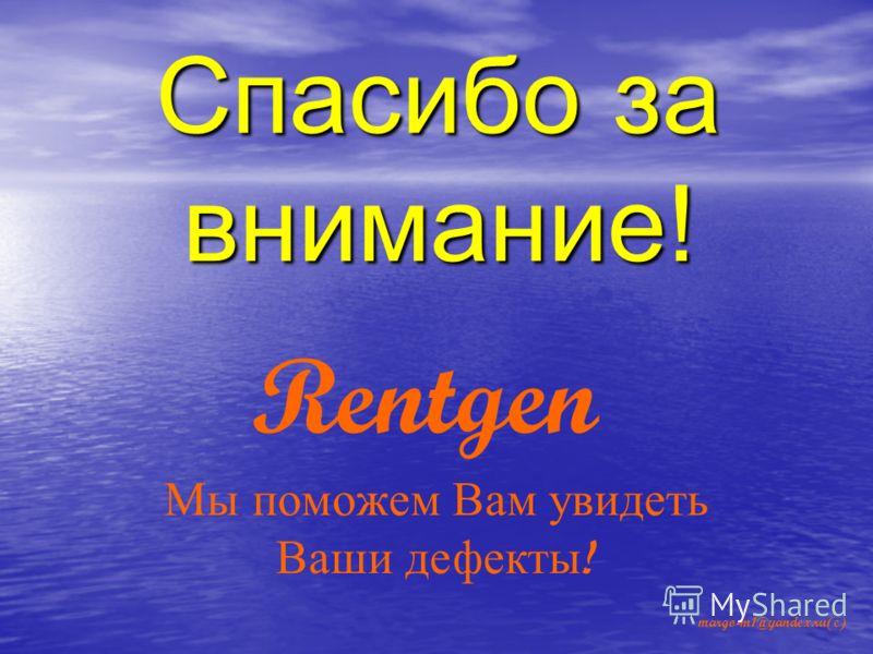 Спасибо за внимание! margo-m1@yandex.ru(c) Rentgen Мы поможем Вам увидеть Ваши дефекты !