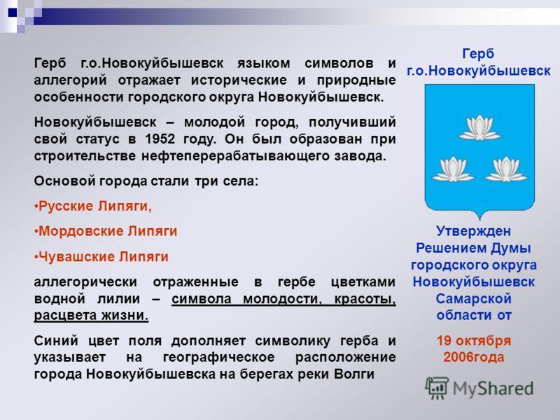 Герб г.о.Новокуйбышевск языком символов и аллегорий отражает исторические и природные особенности городского округа Новокуйбышевск. Новокуйбышевск – молодой город, получивший свой статус в 1952 году. Он был образован при строительстве нефтеперерабаты