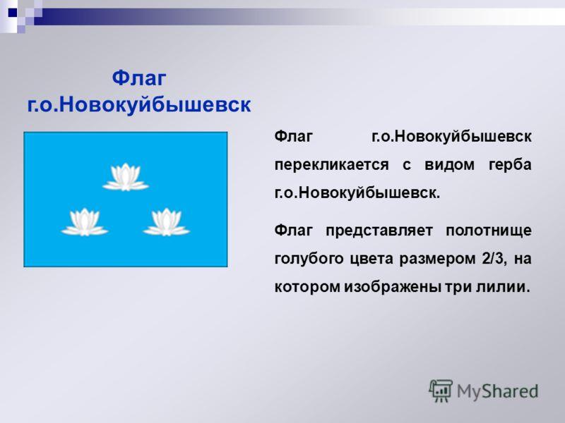 Флаг г.о.Новокуйбышевск Флаг г.о.Новокуйбышевск перекликается с видом герба г.о.Новокуйбышевск. Флаг представляет полотнище голубого цвета размером 2/3, на котором изображены три лилии.