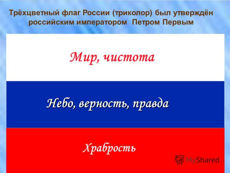 Мир, чистота Небо, верность, правда Храбрость Трёхцветный флаг России (триколор) был утверждён российским императором Петром Первым