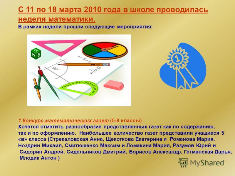 С 11 по 18 марта 2010 года в школе проводилась неделя математики. В рамках недели прошли следующие мероприятия: 1.Конкурс математических газет (5-9 классы) Хочется отметить разнообразие представленных газет как по содержанию, так и по оформлению. Наи