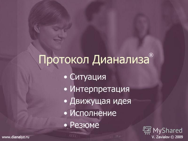 Протокол Дианализа Ситуация Интерпретация Движущая идея Исполнение Резюме ® www.dianalyz.ruV. Zavialov © 2009