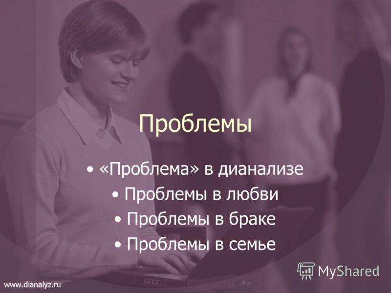 Проблемы «Проблема» в дианализе Проблемы в любви Проблемы в браке Проблемы в семье www.dianalyz.ru