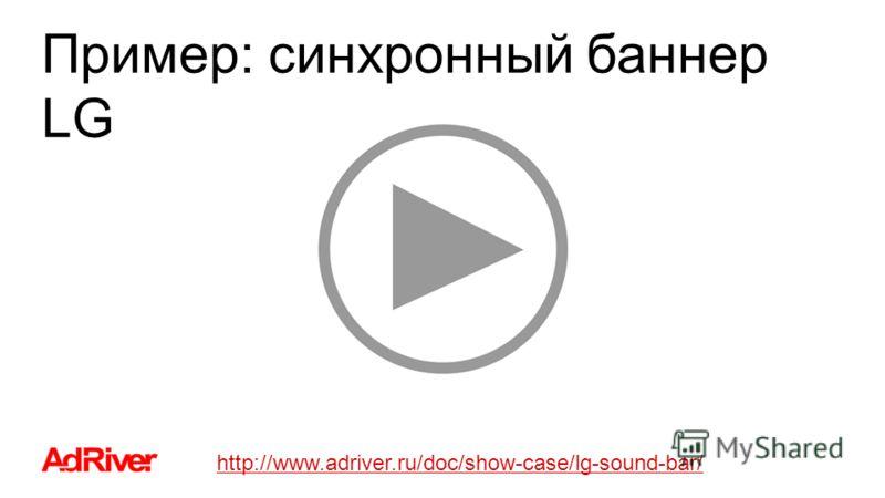 Пример: синхронный баннер LG http://www.adriver.ru/doc/show-case/lg-sound-bar/