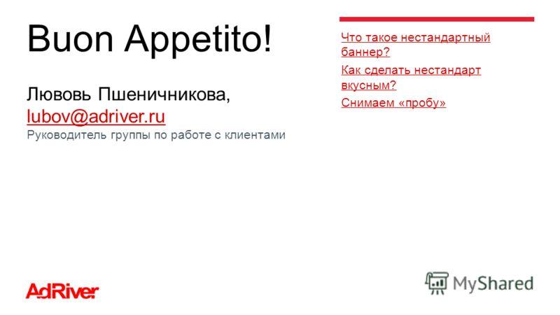 Buon Appetito! Лювовь Пшеничникова, lubov@adriver.ru lubov@adriver.ru Руководитель группы по работе с клиентами Что такое нестандартный баннер? Как сделать нестандарт вкусным? Снимаем «пробу»