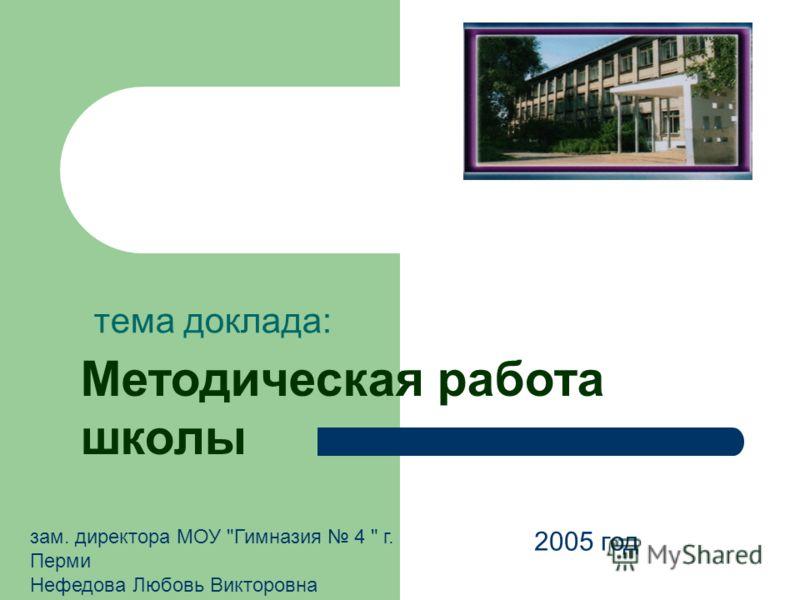 Методическая работа школы тема доклада: 2005 год зам. директора МОУ Гимназия 4  г. Перми Нефедова Любовь Викторовна