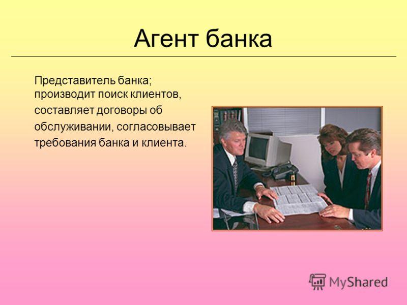 Агент банка Представитель банка; производит поиск клиентов, составляет договоры об обслуживании, согласовывает требования банка и клиента.