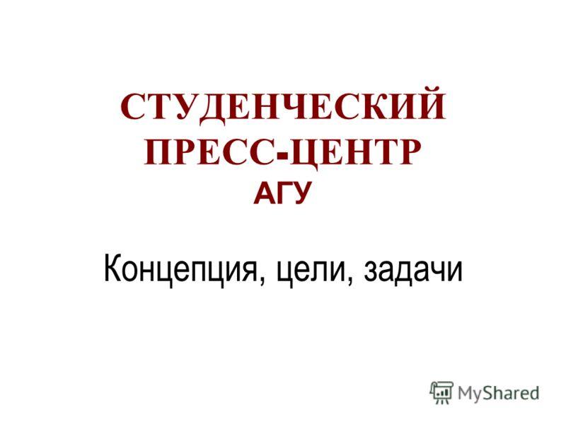 СТУДЕНЧЕСКИЙ ПРЕСС - ЦЕНТР АГУ Концепция, цели, задачи