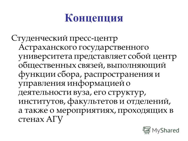 Концепция Студенческий пресс-центр Астраханского государственного университета представляет собой центр общественных связей, выполняющий функции сбора, распространения и управления информацией о деятельности вуза, его структур, институтов, факультето