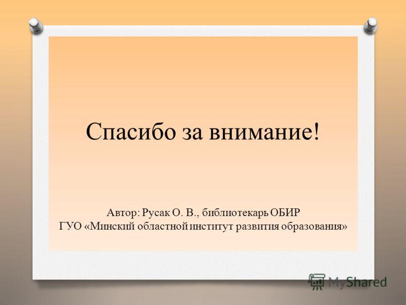 Спасибо за внимание! Автор: Русак О. В., библиотекарь ОБИР ГУО «Минский областной институт развития образования»