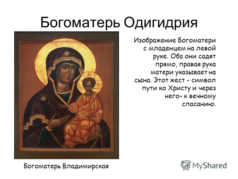 Богоматерь Одигидрия Богоматерь Владимирская Изображение Богоматери с младенцем на левой руке. Оба они садят прямо, правая рука матери указывает на сына. Этот жест - символ пути ко Христу и через него- к вечному спасанию.