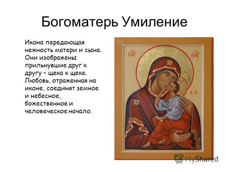 Богоматерь Умиление Икона передающая нежность матери и сына. Они изображены прильнувшие друг к другу – щека к щеке. Любовь, отраженная на иконе, соединят земное и небесное, божественное и человеческое начало.