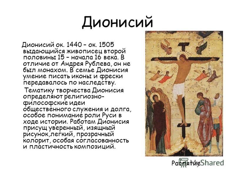 Дионисий Дионисий ок. 1440 – ок. 1505 выдающийся живописец второй половины 15 – начала 16 века. В отличие от Андрея Рублева, он не был монахом. В семье Дионисия умение писать иконы и фрески передавалось по наследству. Тематику творчества Дионисия опр