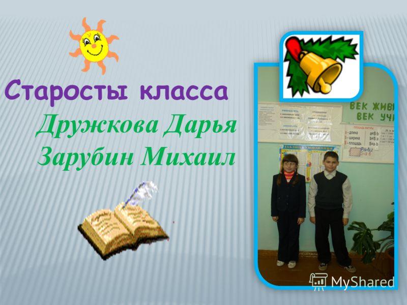 Старосты класса Дружкова Дарья Зарубин Михаил