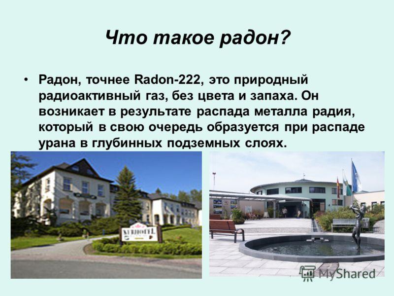 Что такое радон? Радон, точнее Radon-222, это природный радиоактивный газ, без цвета и запаха. Он возникает в результате распада металла радия, который в свою очередь образуется при распаде урана в глубинных подземных слоях.
