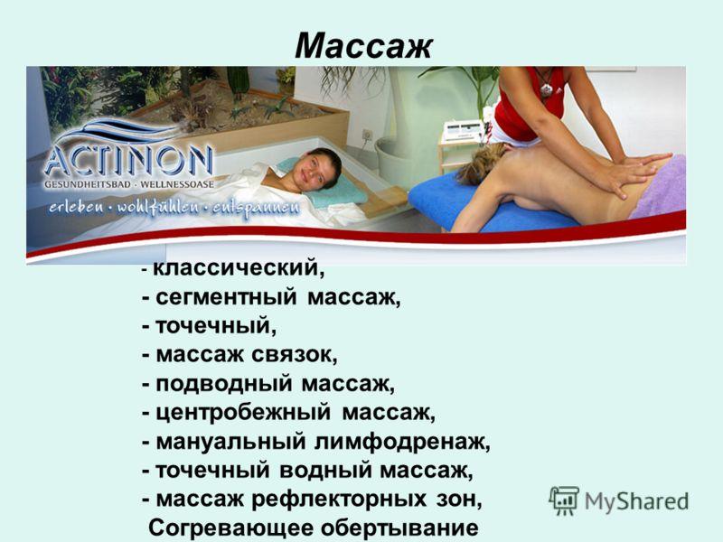 Массаж - классический, - сегментный массаж, - точечный, - массаж связок, - подводный массаж, - центробежный массаж, - мануальный лимфодренаж, - точечный водный массаж, - массаж рефлекторных зон, Согревающее обертывание
