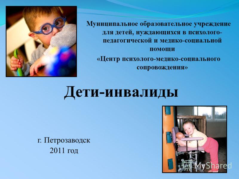 Муниципальное образовательное учреждение для детей, нуждающихся в психолого- педагогической и медико-социальной помощи «Центр психолого-медико-социального сопровождения» г. Петрозаводск 2011 год Дети-инвалиды