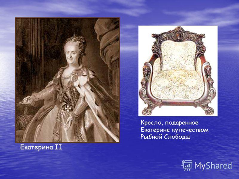 Екатерина II Кресло, подаренное Екатерине купечеством Рыбной Слободы