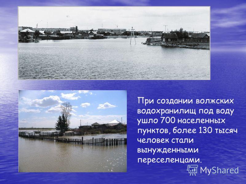 При создании волжских водохранилищ под воду ушло 700 населенных пунктов, более 130 тысяч человек стали вынужденными переселенцами.