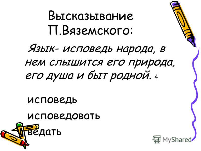Высказывание П.Вяземского: Язык- исповедь народа, в нем слышится его природа, его душа и быт родной. 4 исповедь исповедовать ведать