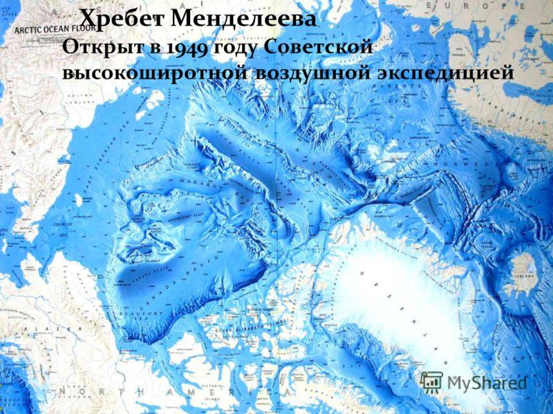 . Хребет Менделеева Открыт в 1949 году Советской высокоширотной воздушной экспедицией