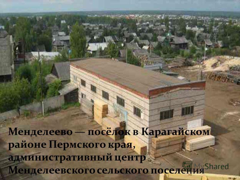 Менделеево посёлок в Карагайском районе Пермского края, административный центр Менделеевского сельского поселения