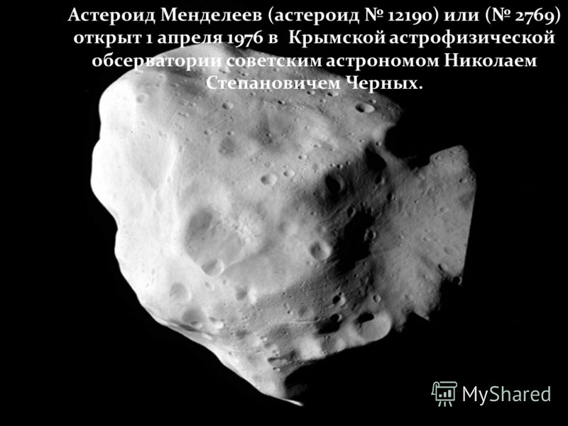 Астероид Менделеев (астероид 12190) или ( 2769) открыт 1 апреля 1976 в Крымской астрофизической обсерватории советским астрономом Николаем Степановичем Черных.
