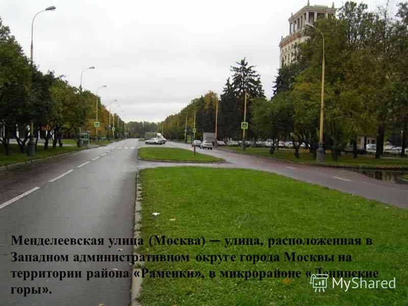 Менделеевская улица (Москва) улица, расположенная в Западном административном округе города Москвы на территории района « Раменки », в микрорайоне « Ленинские горы ».