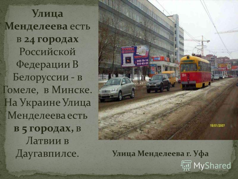 Улица Менделеева есть в 24 городах Российской Федерации В Белоруссии - в Гомеле, в Минске. На Украине Улица Менделеева есть в 5 городах, в Латвии в Даугавпилсе. Улица Менделеева г. Уфа