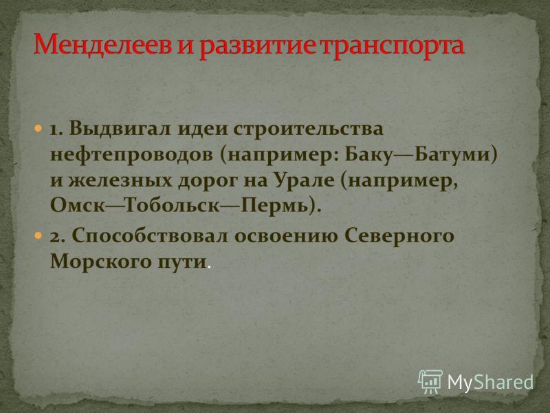 1. Выдвигал идеи строительства нефтепроводов (например: БакуБатуми) и железных дорог на Урале (например, ОмскТобольскПермь). 2. Способствовал освоению Северного Морского пути.
