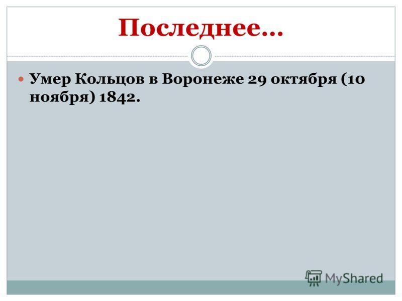 Последнее… Умер Кольцов в Воронеже 29 октября (10 ноября) 1842.
