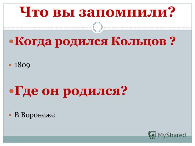 Что вы запомнили? Когда родился Кольцов ? 1809 Где он родился? В Воронеже