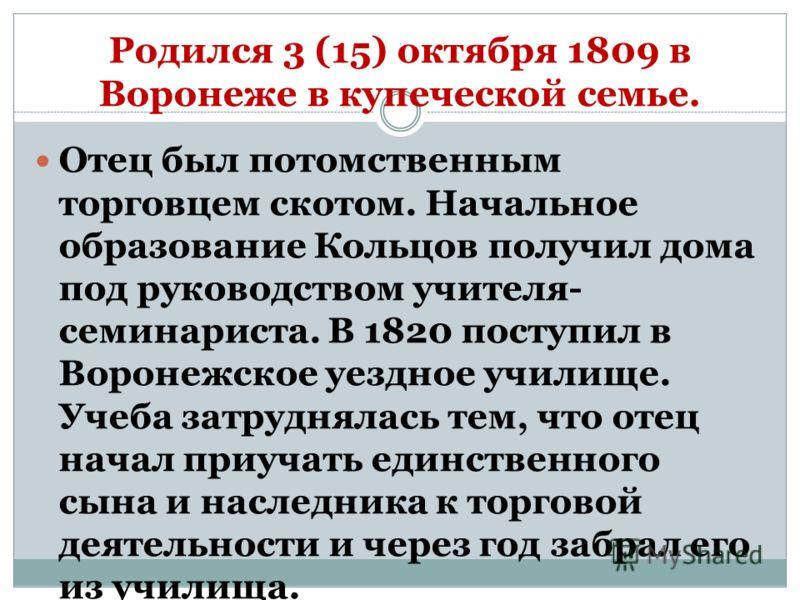 Родился 3 (15) октября 1809 в Воронеже в купеческой семье. Отец был потомственным торговцем скотом. Начальное образование Кольцов получил дома под руководством учителя- семинариста. В 1820 поступил в Воронежское уездное училище. Учеба затруднялась те