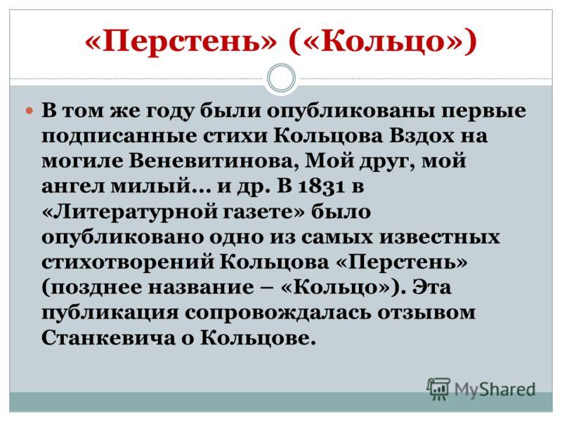 «Перстень» («Кольцо») В том же году были опубликованы первые подписанные стихи Кольцова Вздох на могиле Веневитинова, Мой друг, мой ангел милый... и др. В 1831 в «Литературной газете» было опубликовано одно из самых известных стихотворений Кольцова «