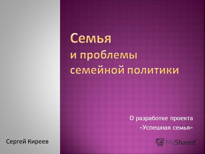 О разработке проекта «Успешная семья» Сергей Киреев
