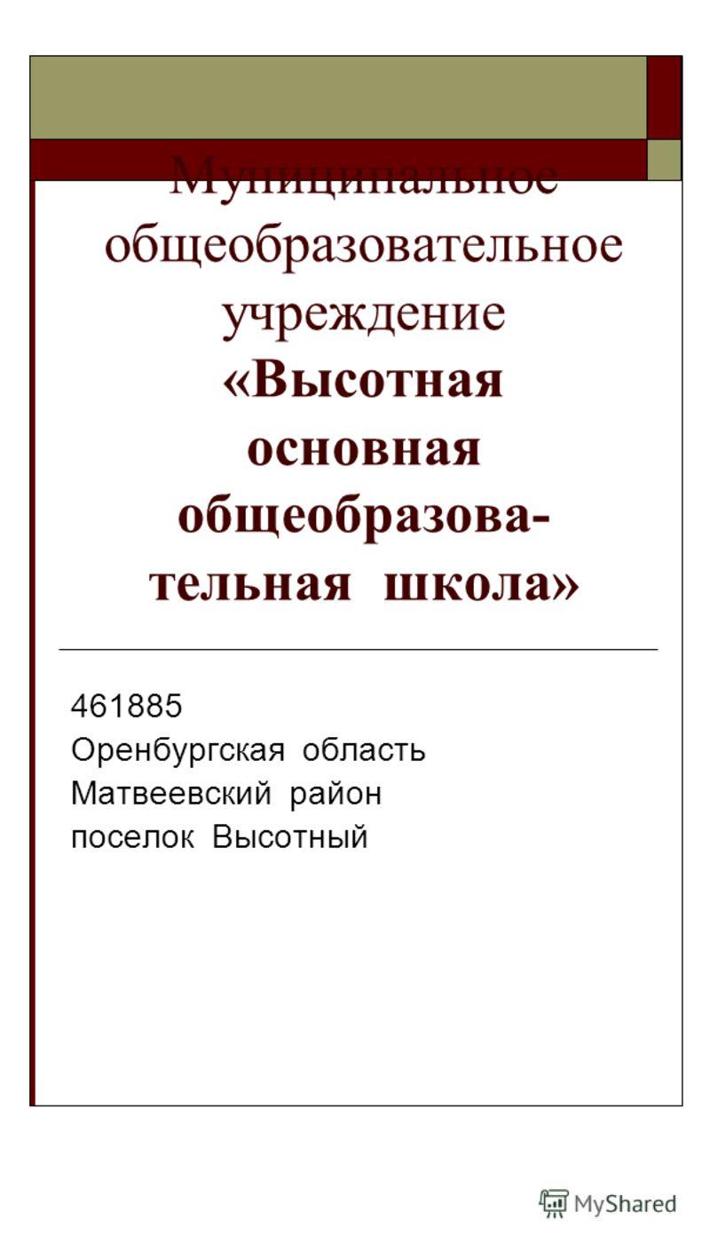 Муниципальное общеобразовательное учреждение «Высотная основная общеобразова- тельная школа» 461885 Оренбургская область Матвеевский район поселок Высотный