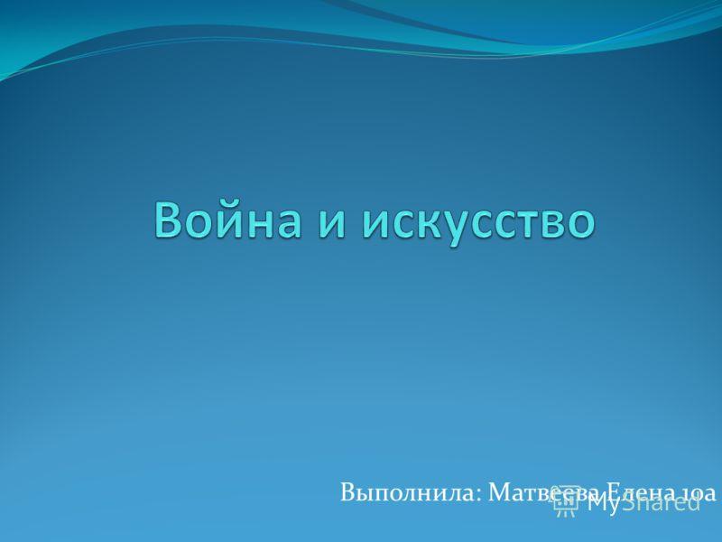 Выполнила: Матвеева Елена 10а