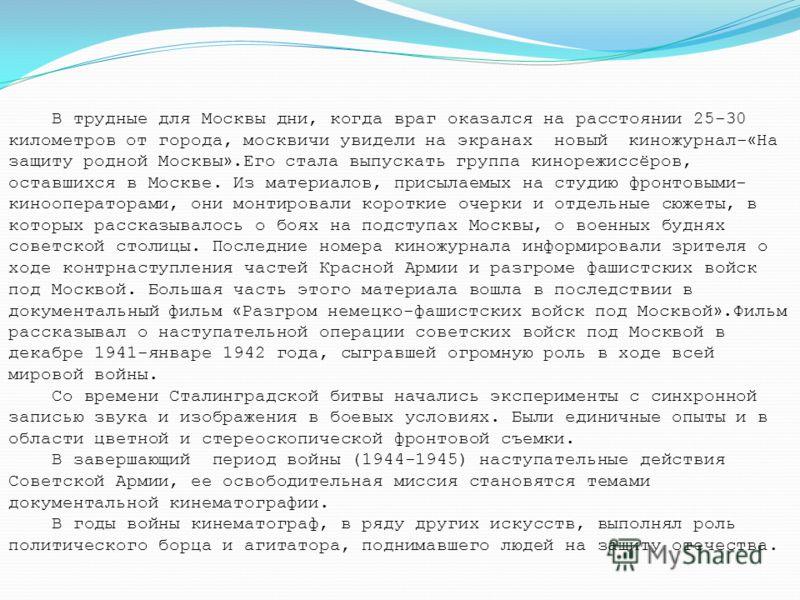 В трудные для Москвы дни, когда враг оказался на расстоянии 25-30 километров от города, москвичи увидели на экранах новый киножурнал- « На защиту родной Москвы ».Его стала выпускать группа кинорежиссёров, оставшихся в Москве. Из материалов, присылаем