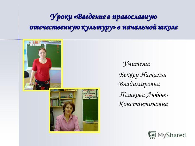Учителя: Учителя: Беккер Наталья Владимировна Беккер Наталья Владимировна Пашкова Любовь Константиновна Пашкова Любовь Константиновна