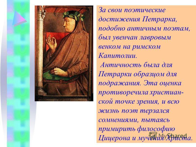 За свои поэтические достижения Петрарка, подобно античным поэтам, был увенчан лавровым венком на римском Капитолии. Античность была для Петрарки образцом для подражания. Эта оценка противоречила христиан- ской точке зрения, и всю жизнь поэт терзался