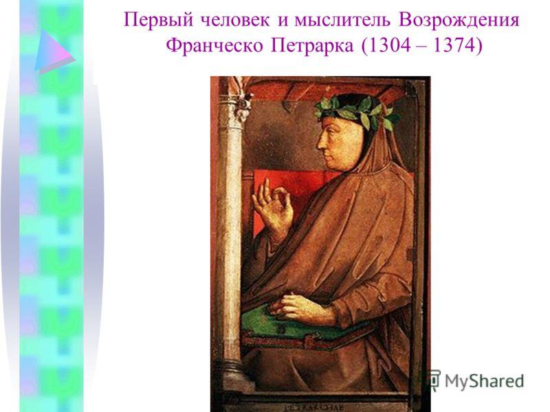 Первый человек и мыслитель Возрождения Франческо Петрарка (1304 – 1374)