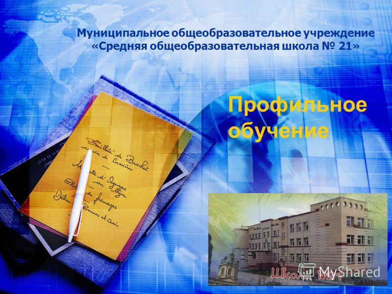 Муниципальное общеобразовательное учреждение «Средняя общеобразовательная школа 21» Профильное обучение