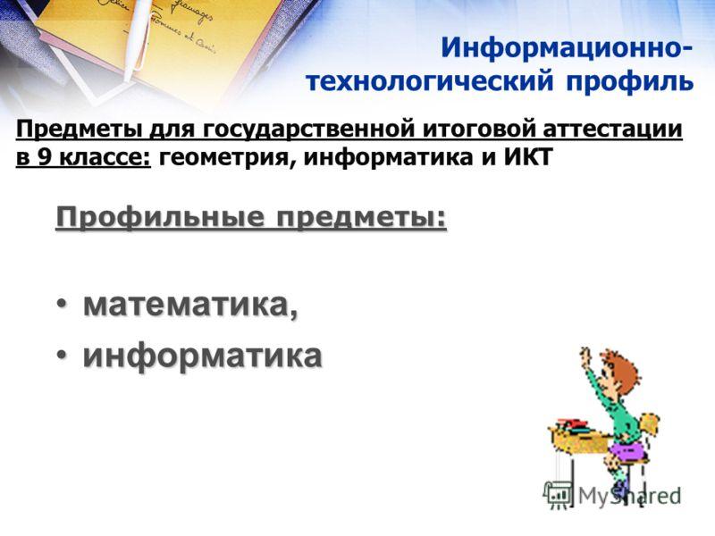 Информационно- технологический профиль Профильные предметы: математика,математика, информатикаинформатика Предметы для государственной итоговой аттестации в 9 классе: геометрия, информатика и ИКТ