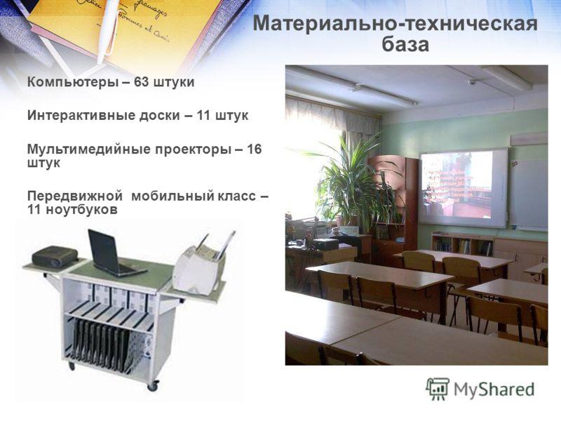 Материально-техническая база Компьютеры – 63 штуки Интерактивные доски – 11 штук Мультимедийные проекторы – 16 штук Передвижной мобильный класс – 11 ноутбуков