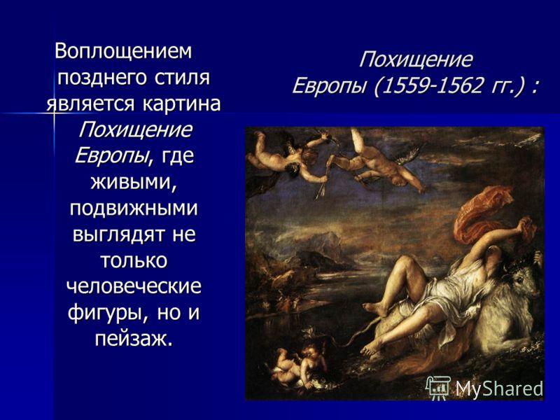 Похищение Европы (1559-1562 гг.) : Воплощением позднего стиля является картина Похищение Европы, где живыми, подвижными выглядят не только человеческие фигуры, но и пейзаж.