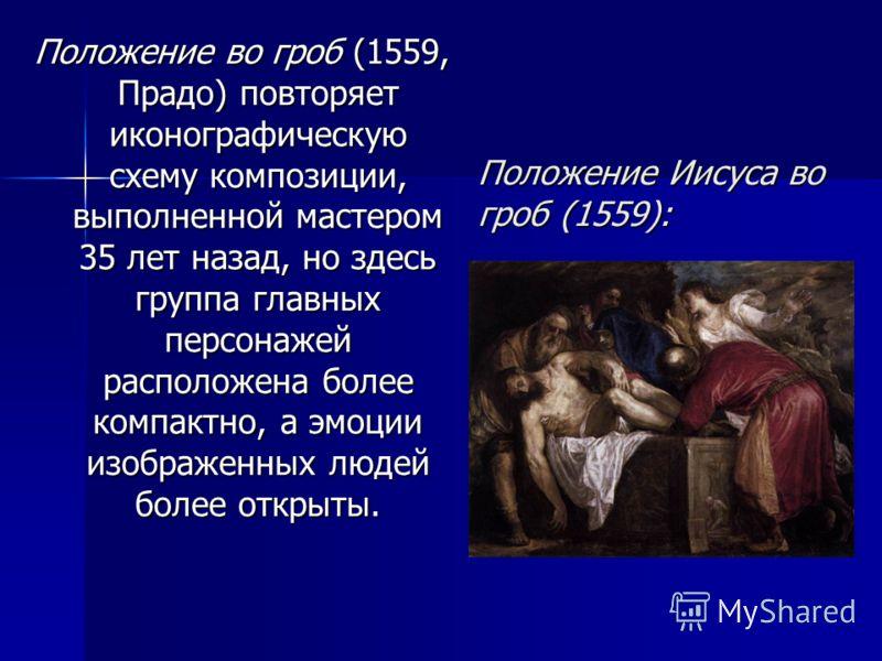Положение Иисуса во гроб (1559): Положение во гроб (1559, Прадо) повторяет иконографическую схему композиции, выполненной мастером 35 лет назад, но здесь группа главных персонажей расположена более компактно, а эмоции изображенных людей более открыты